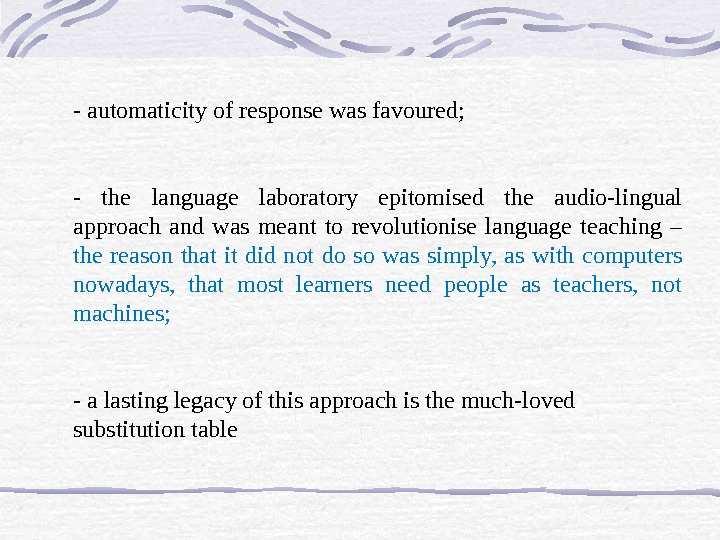 - automaticity of response was favoured;  - the language laboratory epitomised the audio-lingual approach and
