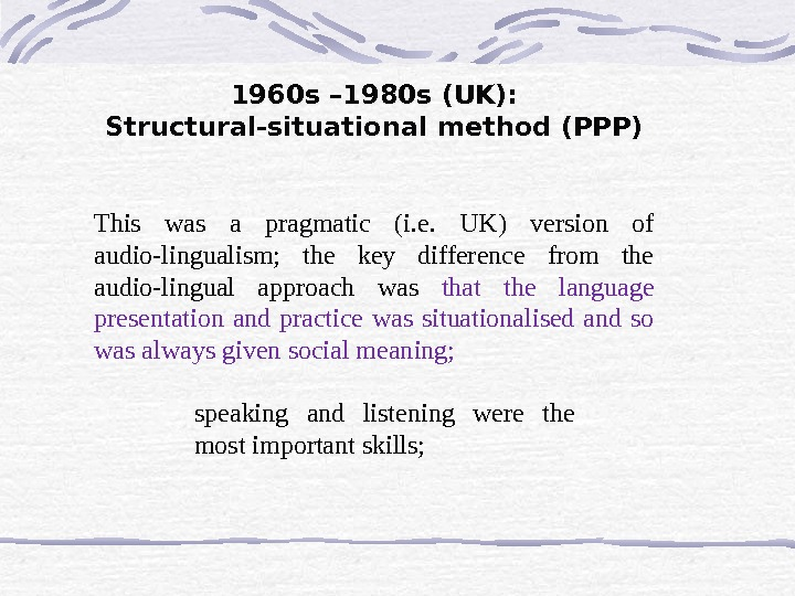 1960 s – 1980 s (UK):  Structural-situational method (PPP) This was a pragmatic (i. e.