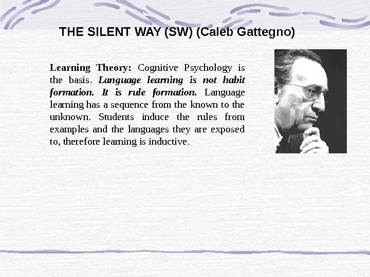 THE SILENT WAY (SW ) (Caleb Gattegno) Learning Theory:  Cognitive Psychology is the basis.