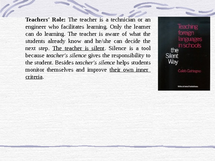 Teachers' Role:  The teacher is a technician or an engineer who facilitates learning.  Only