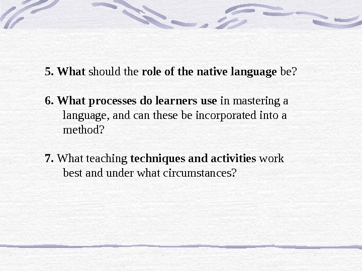5. What should the role of the native language be? 6.  What processes do learners
