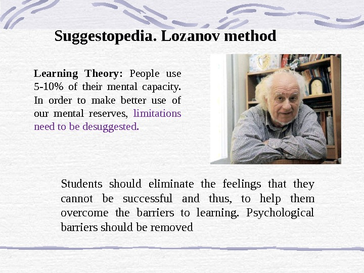 Learning Theory :  People use 5 -10 of their mental capacity.  In order to