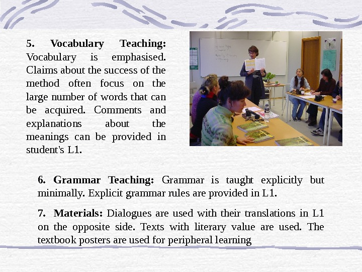 6.  Grammar Teaching:  Grammar is taught explicitly but minimally. Explicit grammar rules are provided