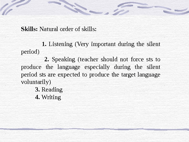 Skills:  Natural order of skills:    1.  Listening (Very important during the