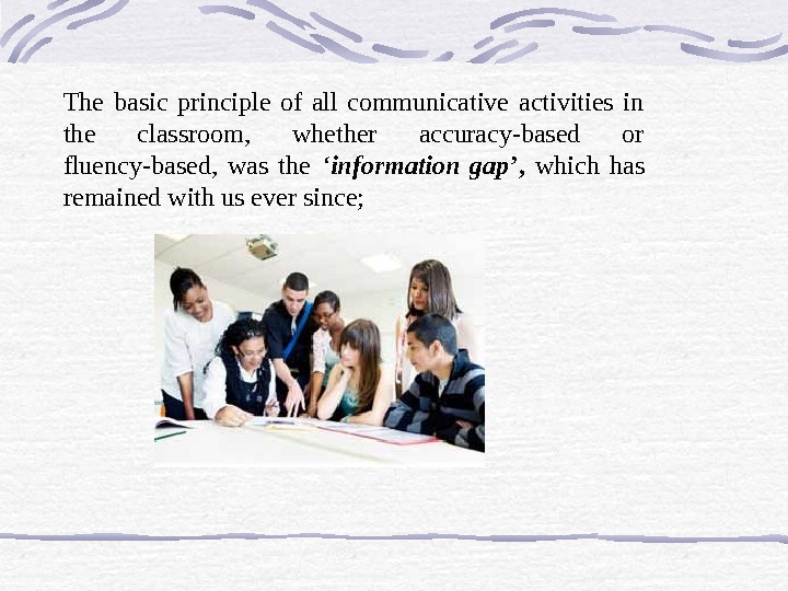 The basic principle of all communicative activities in the classroom,  whether accuracy-based or fluency-based,