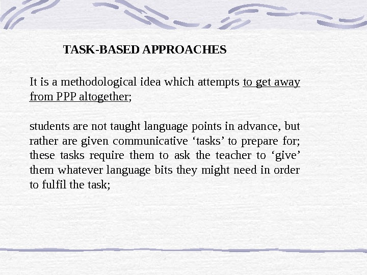 TASK-BASED APPROACHES It is a methodological idea which attempts to get away from PPP altogether ;