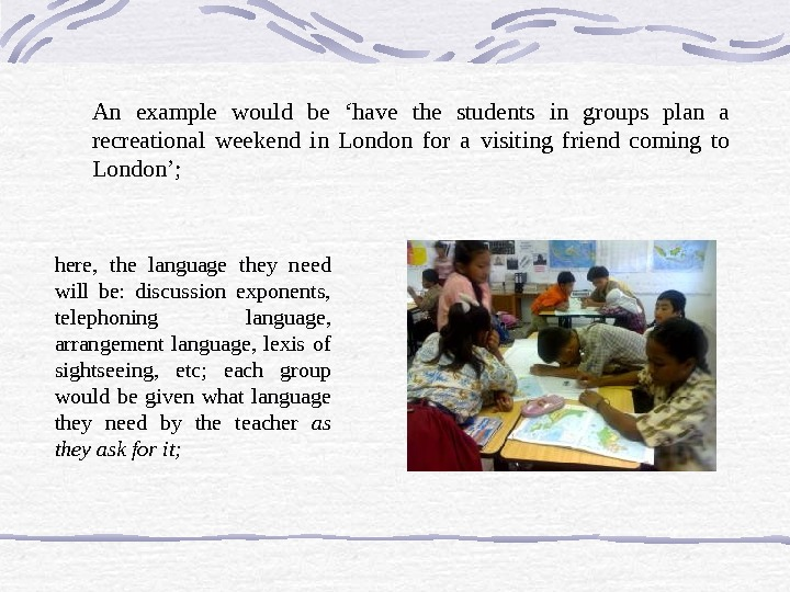 An example would be 'have the students in groups plan a recreational weekend in London for