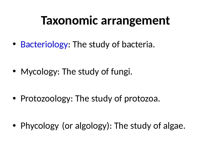 Taxonomic arrangement • Bacteriology : The study of bacteria.  • Mycology: The study of fungi.