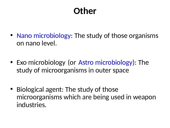 Other • Nano microbiology : The study of those organisms on nano level.  • Exo