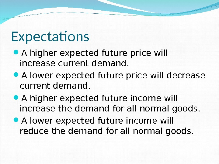Expectations A higher expected future price will increase current demand.  A lower expected future price