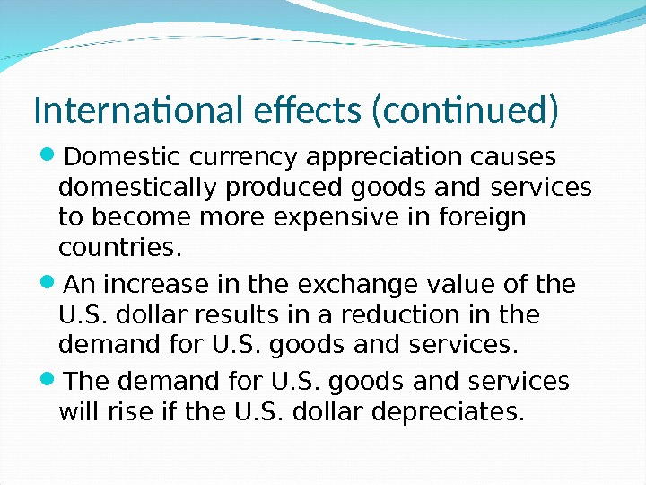 International effects (continued) Domestic currency appreciation causes domestically produced goods and services to become more expensive
