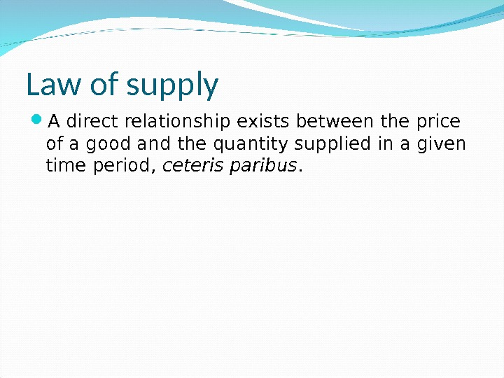 Law of supply A direct relationship exists between the price of a good and the quantity