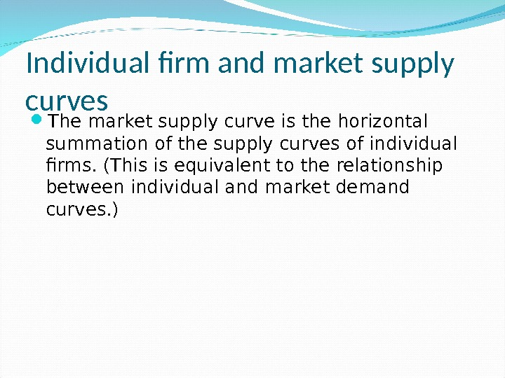 Individual firm and market supply curves The market supply curve is the horizontal summation of the