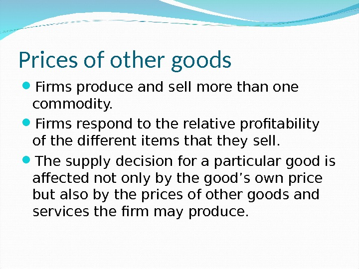 Prices of other goods Firms produce and sell more than one commodity.  Firms respond to
