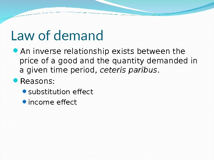 Law of demand An inverse relationship exists between the price of a good and the quantity