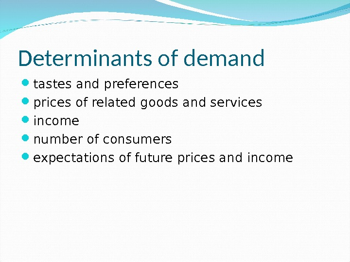 Determinants of demand tastes and preferences prices of related goods and services income number of consumers