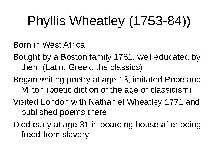Phyllis Wheatley (1753 -84)) Born in West Africa Bought by a Boston family 1761, well educated