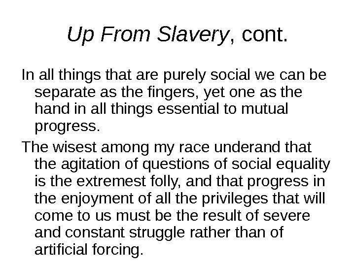 Up From Slavery , cont. In all things that are purely social we can be separate