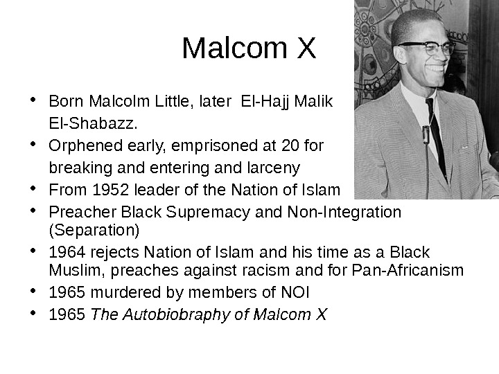 Malcom X • Born Malcolm Little, later El-Hajj Malik El-Shabazz.  • Orphened early, emprisoned at
