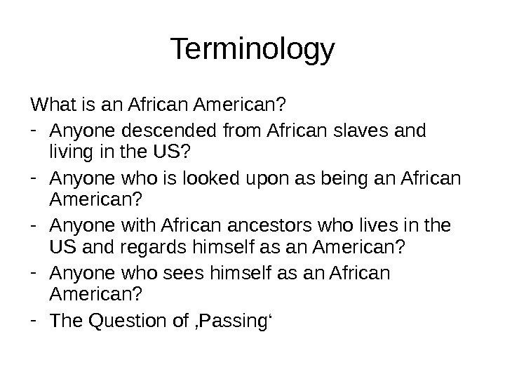 Terminology What is an African American? - Anyone descended from African slaves and living in the