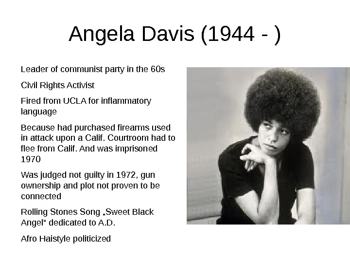 Angela Davis (1944 - )  Leader of communist party in the 60 s Civil Rights