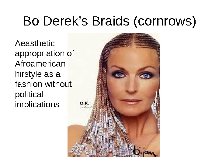 Bo Derek 's Braids (cornrows) Aeasthetic appropriation of Afroamerican hirstyle as a fashion without political implications