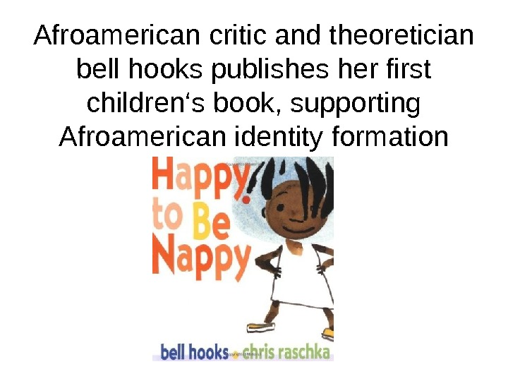 Afroamerican critic and theoretician bell hooks publishes her first children's book, supporting Afroamerican identity formation