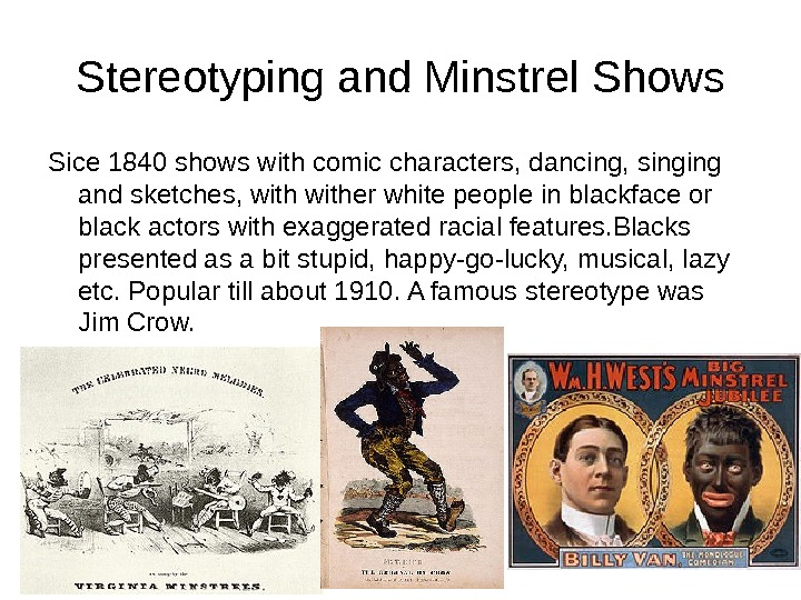 Stereotyping and Minstrel Shows Sice 1840 shows with comic characters, dancing, singing and sketches, wither white