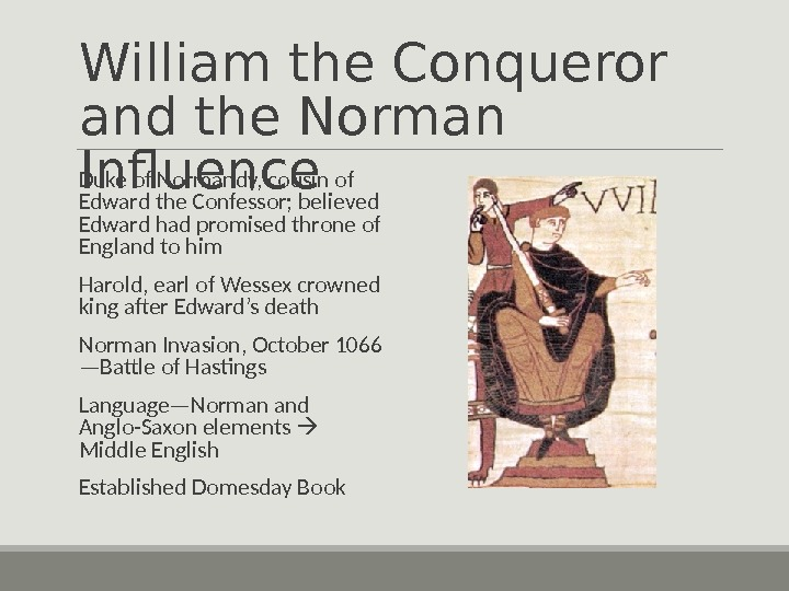William the Conqueror and the Norman Influence Duke of Normandy, cousin of Edward the Confessor; believed