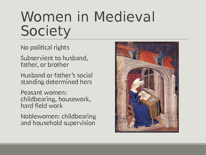 Women in Medieval Society  No political rights  Subservient to husband,  father, or brother