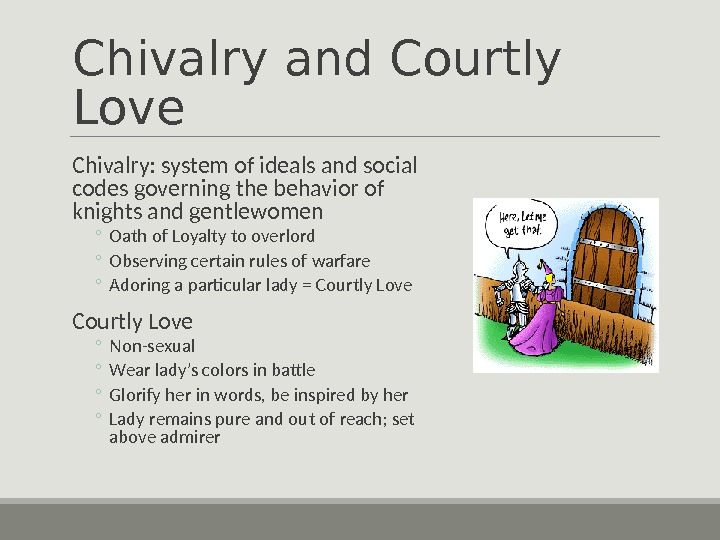 Chivalry and Courtly Love  Chivalry: system of ideals and social codes governing the behavior of