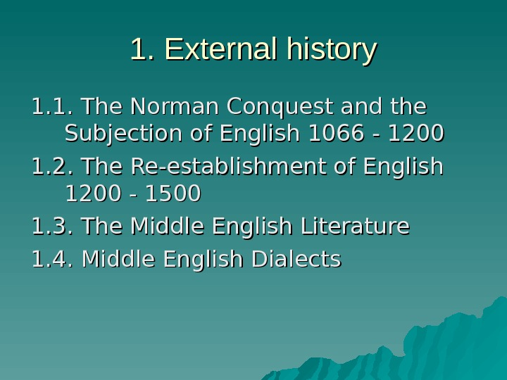 1. External history 1. 1. The Norman Conquest and the Subjection of English 1066 - 1200