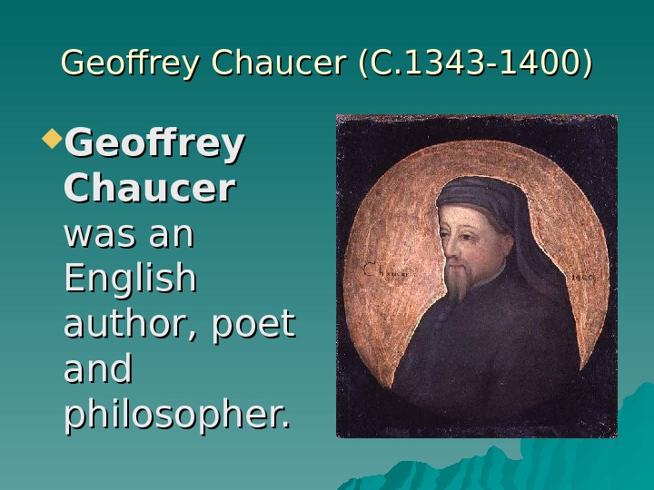 Geoffrey Chaucer (C. 1343 -1400) Geoffrey Chaucer was an English author, poet and philosopher.