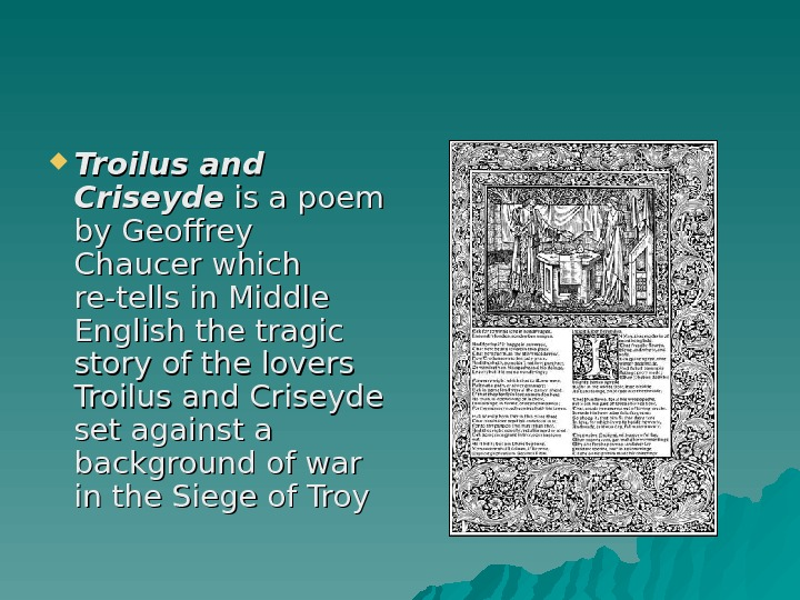 Troilus and Criseyde is a poem by Geoffrey Chaucer which re-tells in Middle English the