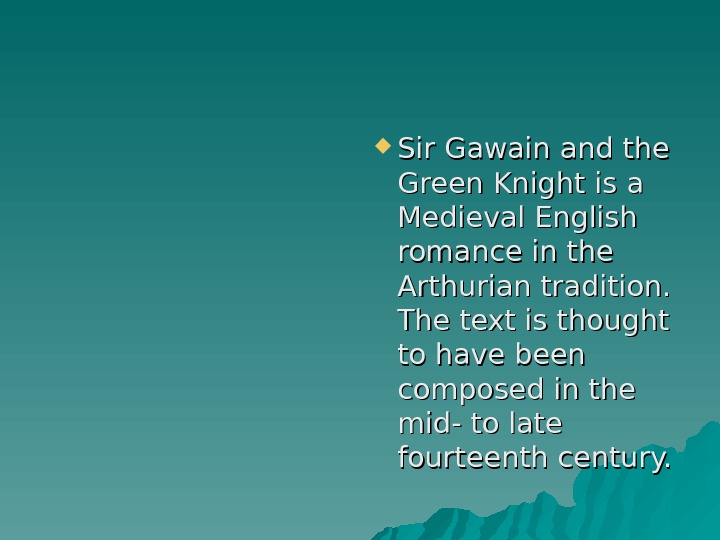Sir Gawain and the Green Knight is a Medieval English romance in the Arthurian tradition.