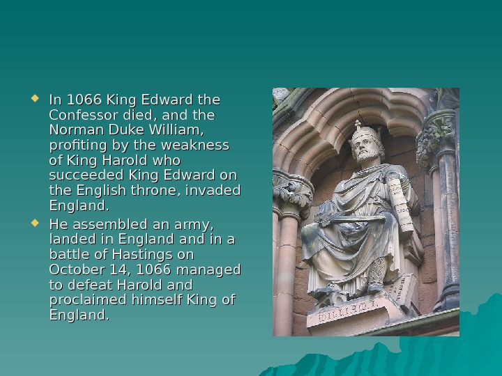 In 1066 King Edward the Confessor died, and the Norman Duke William,  profiting by