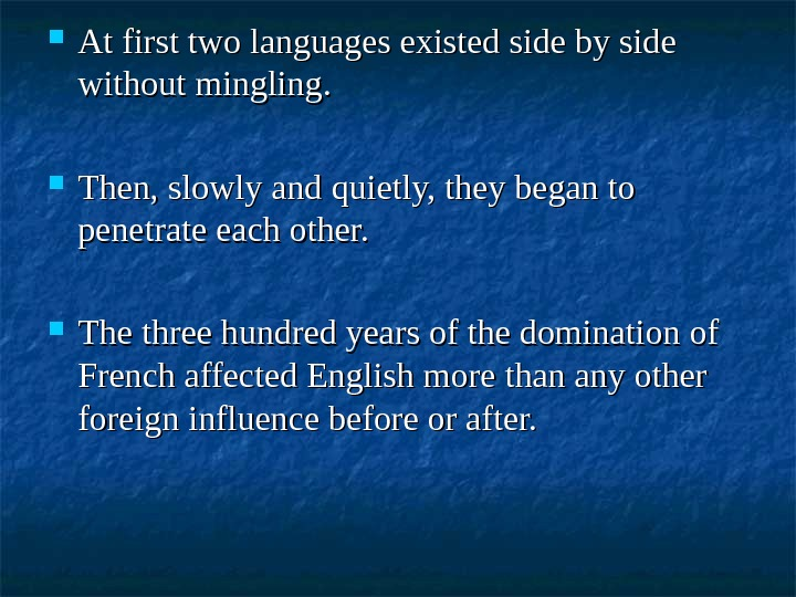 At first two languages existed side by side without mingling.  Then, slowly and quietly,