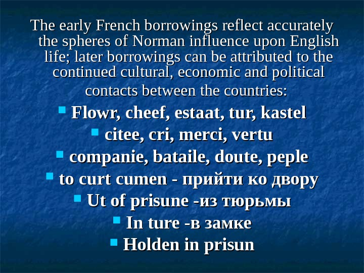The early French borrowings reflect accurately the spheres of Norman influence upon English life; later borrowings