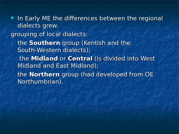 In Early ME the differences between the regional dialects grew.  grouping of local dialects: