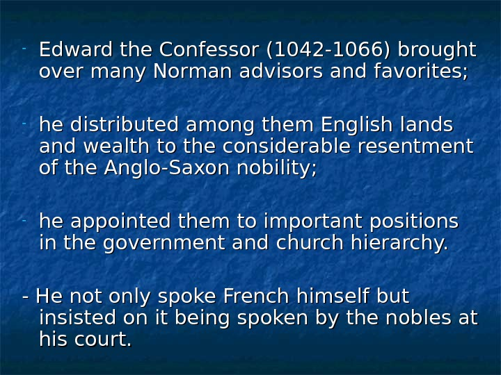 - Edward the Confessor (1042 -1066) brought over many Norman advisors and favorites;  - he
