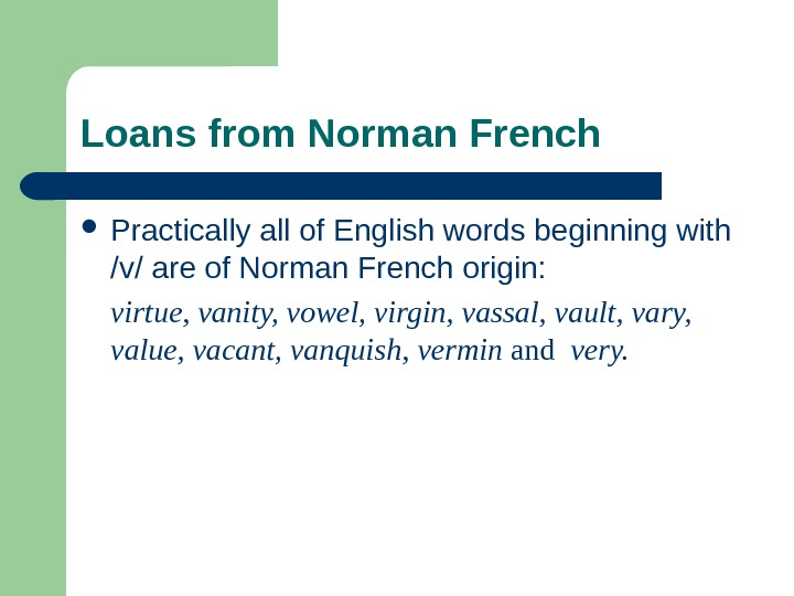 Loans from Norman French Practically all of English words beginning with /v/ are of Norman French