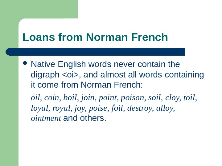 Loans from Norman French Native English words never contain the digraph oi, and almost all words