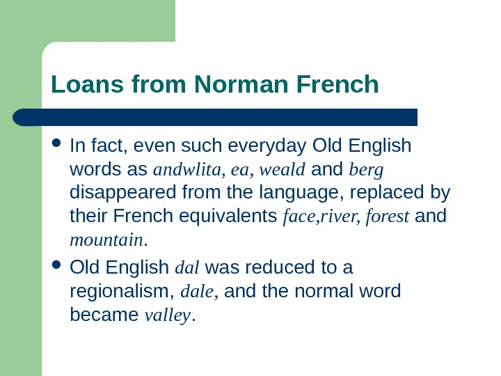 Loans from Norman French In fact, even such everyday Old English words as andwlita, ea, weald