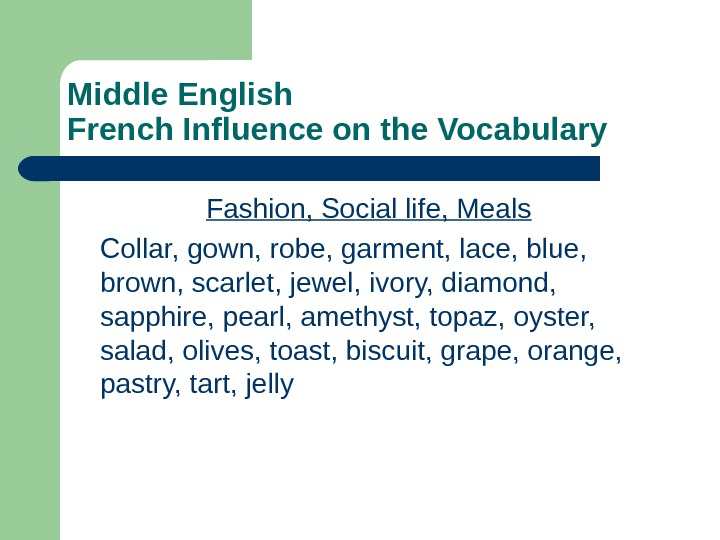 Middle English French Influence on the Vocabulary Fashion, Social life, Meals Collar, gown, robe, garment, lace,