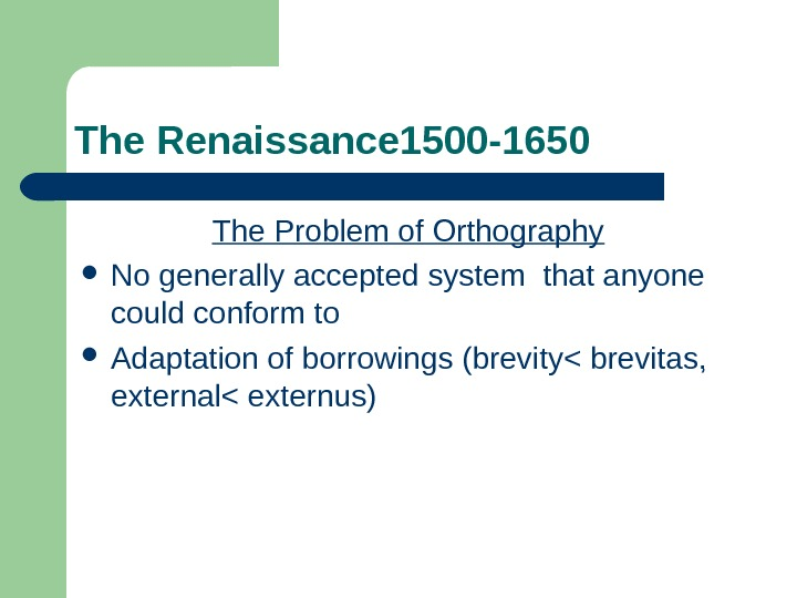 The Renaissance 1500 -1650 The Problem of Orthography No generally accepted system that anyone could conform