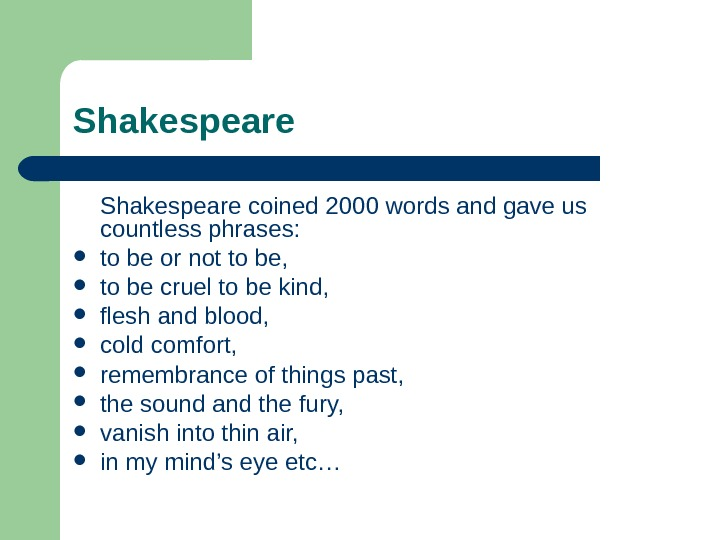 Shakespeare coined 2000 words and gave us countless phrases:  to be or not to be,