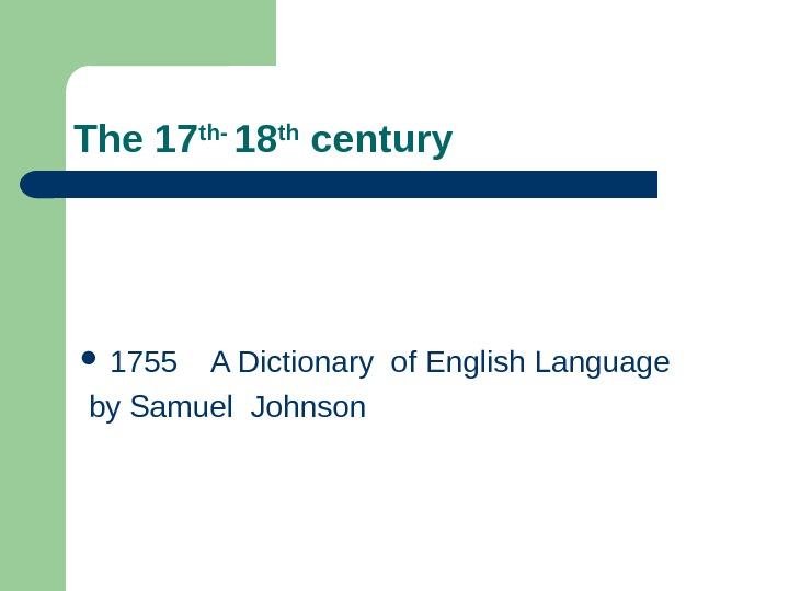 The 17 th- 18 th century 1755 A Dictionary of English Language  by Samuel Johnson