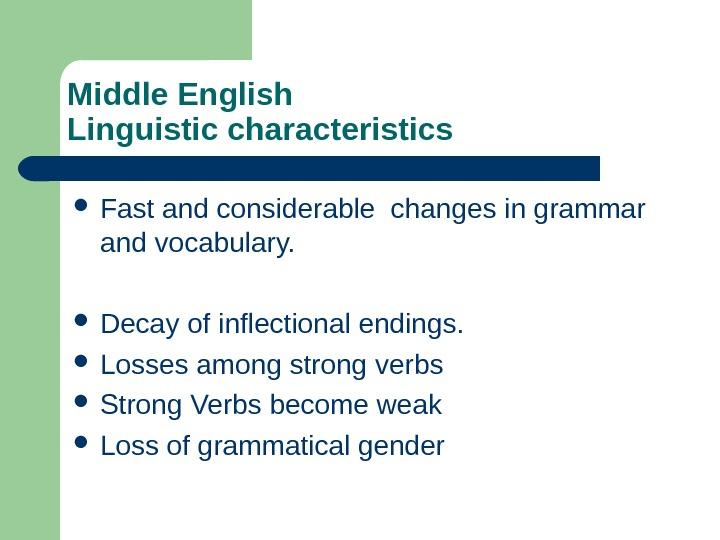 Middle English Linguistic characteristics Fast and considerable changes in grammar and vocabulary.  Decay of inflectional