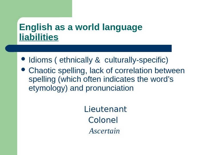 English as a world language liabilities Idioms ( ethnically & culturally-specific)  Chaotic spelling, lack of