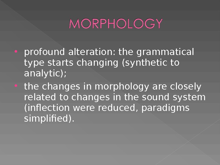 profound alteration: the grammatical type starts changing (synthetic to analytic);  the changes in morphology